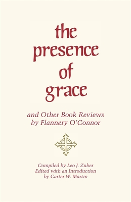The Presence of Grace and Other Book Reviews by Flannery O'Connor - O'Connor, Flannery, and Martin, Carter W (Editor), and Zuber, Leo J (Compiled by)