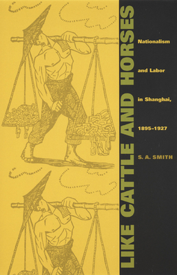 Like Cattle and Horses: Nationalism and Labor in Shanghai, 1895-1927 - Smith, S A