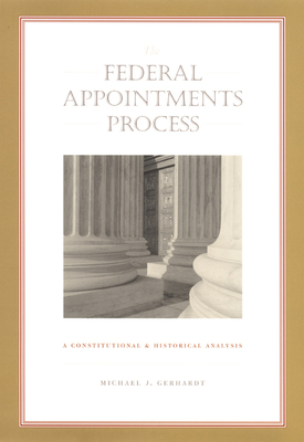 The Federal Appointments Process: A Constitutional and Historical Analysis - Gerhardt, Michael J, and Gerhardt, Michael J, and Neal Devins (Editor)