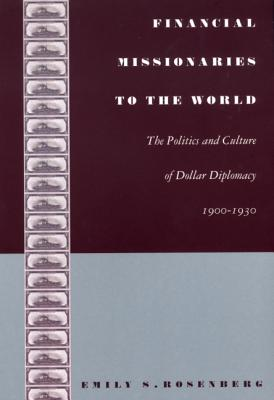 Financial Missionaries to the World: The Politics and Culture of Dollar Diplomacy, 1900–1930 - Rosenberg, Emily S, and Emily S Rosenberg, and Rosenberg