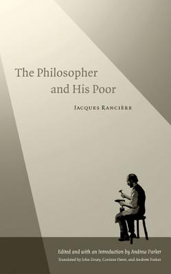 The Philosopher and His Poor - Ranciere, Jacques, and Parker, Andrew (Editor), and Drury, John (Translated by)
