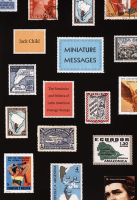 Miniature Messages: The Semiotics and Politics of Latin American Postage Stamps - Child, Jack