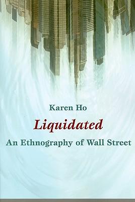 Liquidated: An Ethnography of Wall Street - Ho, Karen Zouwen