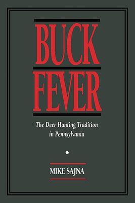 Buck Fever: The Deer Hunting Tradition in Pennsylvania - Sajna, Mike