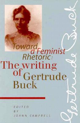 Toward a Feminist Rhetoric: The Writing of Gertrude Buck - Campbell, Joann (Editor), and Buck, Gertrude