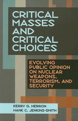 Critical Masses and Critical Choices: Evolving Public Opinion on Nuclear Weapons, Terrorism, and Security - Herron, Kerry G, and Jenkins-Smith, Hank C