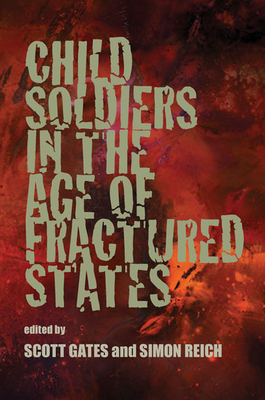 Child Soldiers in the Age of Fractured States - Gates, Scott, Dr. (Editor), and Reich, Simon, Professor (Editor)