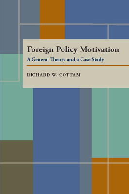 Foreign Policy Motivation: A General Theory and a Case Study - Cottam, Richard W