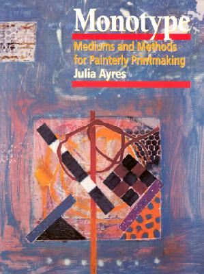 Monotype: Mediums and Methods for Painterly Printmaking - Ayres, Julia, and Petterson, Melvyn, and Gale, Colin