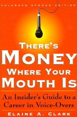 There's Money Where Your Mouth is: An Insider's Guide to a Career in Voice-Overs - Clark, Elaine
