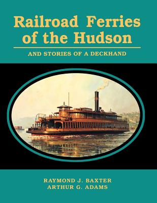 Railroad Ferries of the Hudson and Stories of a Deck Hand - Baxter, Raymond J, and Adams, Arthur G