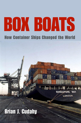 Box Boats: How Container Ships Changed the World - Cudahy, Brian J