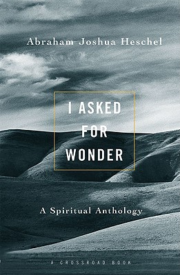 I Asked for Wonder: A Spiritual Anthology - Heschel, Abraham Joshua, and Dresner, Samuel H, Professor (Editor)