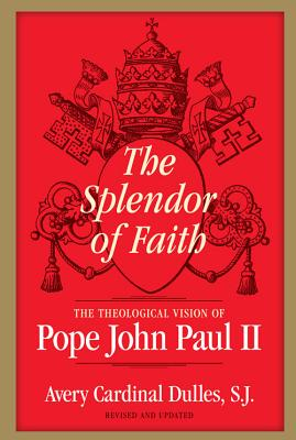 The Splendor of Faith: The Theological Vision of Pope John Paul II - Dulles, Avery Cardinal, S.J.