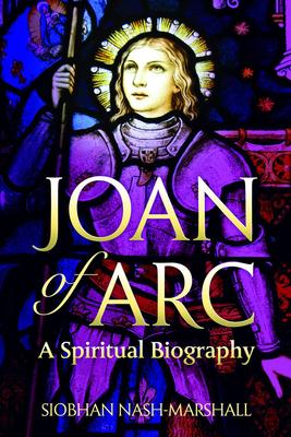 Joan of Arc: A Spiritual Biography - Nash-Marshall, Siobhan