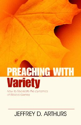 Preaching with Variety: How to Re-Create the Dynamics of Biblical Genres - Arthurs, Jeffrey D, and Robinson, Haddon W (Foreword by)