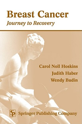 Breast Cancer: Journey to Recovery - Hoskins, Carroll Noll, and Hoskins, Carol Noll, PhD, RN, Faan, and Haber, Judith, PhD, Aprn, CS