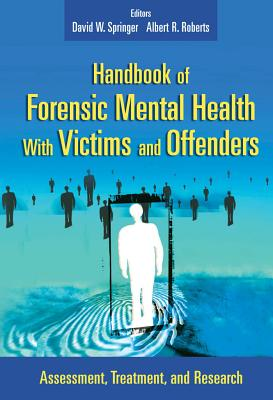 Handbook of Forensic Health with Victims and Offenders: Assessment, Treatment, and Research - Springer, David W (Editor), and Roberts, Albert R, PH.D. (Editor)