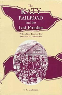 The Katy Railroad and the Last Frontier - Masterson, V V, and Hofsommer, Don L (Designer)