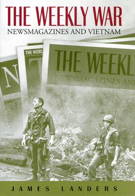 The Weekly War: Newsmagazines and Vietnam - Landers, James