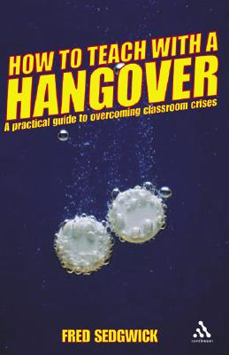 How to Teach with a Hangover: A Practical Guide to Classroom Crises - Sedgwick, Fred