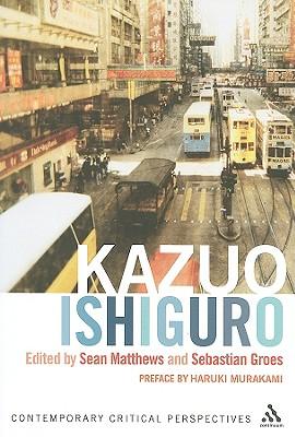 Kazuo Ishiguro: Contemporary Critical Perspectives - Matthews, Sean (Editor), and Groes, Sebastian (Editor)
