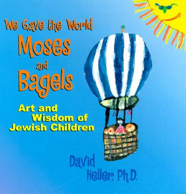 We Gave the World Moses and Bagels: Art and Wisdom of Jewish Children - Heller, David (Editor)