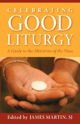 Celebrating Good Liturgy: A Guide to the Ministries of the Mass - Martin, James (Editor)