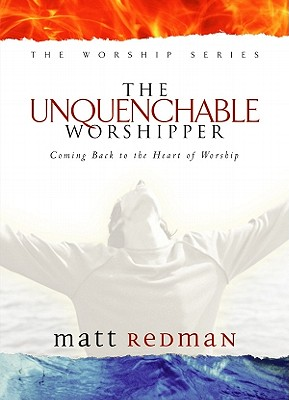 The Unquenchable Worshipper: Coming Back to the Heart of Worship - Redman, Matt, and Redman, Beth