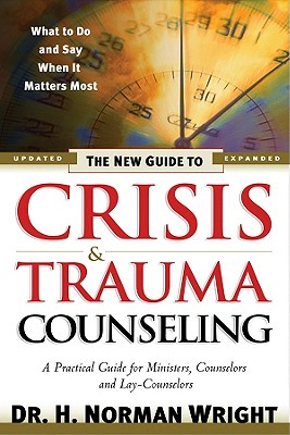 The New Guide to Crisis & Trauma Counseling - Wright, H Norman, Dr.