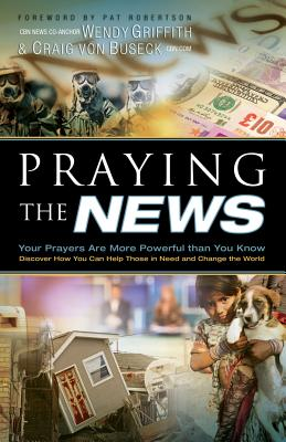 Praying the News: Your Prayers Are More Powerful Than You Know - Griffith, Wendy, and Von Buseck, Craig