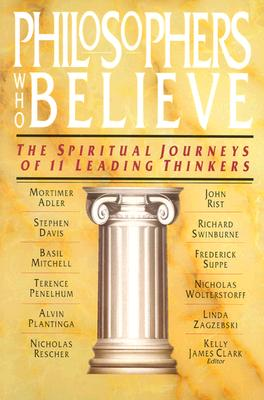 Philosophers Who Believe: The Spiritual Journeys of 11 Leading Thinkers - Clark, Kelly James (Editor)