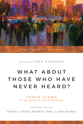 What about Those Who Have Never Heard?: Three Views on the Destiny of the Unevangelized - Fackre, Gabriel J, and Sanders, John, and Nash, Ronald H, Dr. (Editor)