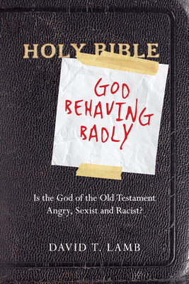 God Behaving Badly: Is the God of the Old Testament Angry, Sexist and Racist? - Lamb, David T