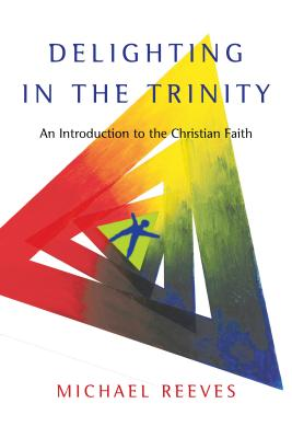 Delighting in the Trinity: An Introduction to the Christian Faith - Reeves, Michael, Dr.