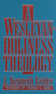A Wesleyan-Holiness Theology - Grider, J Kenneth, B.D., M.DIV., M.A., Ph.D., and Oden, Thomas C, Dr. (Foreword by)