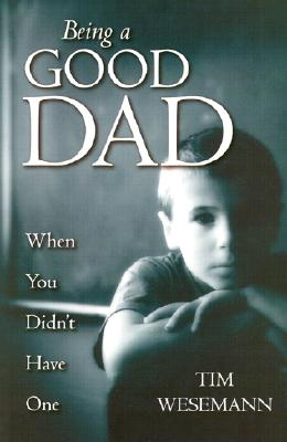 Being a Good Dad When You Didn't Have One - Wesemann, Tim