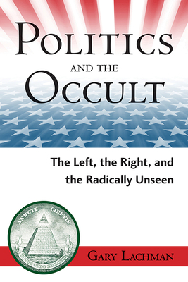 Politics and the Occult: The Left, the Right, and the Radically Unseen - Lachman, Gary