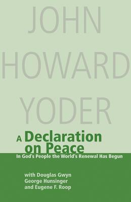 A Declaration on Peace: In God's People the World's Renewal Has Begun: A Contribution to Ecumenical Dialogue - Gwyn, Douglas (Editor), and Hunsinger, George (Editor), and Yoder, John Howard (Editor)