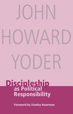 Discipleship as Political Responsibility - Yoder, John Howard