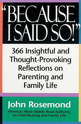 Because I Said So!: A Collection of 366 Insightful and Thought- Provoking Reflections on Parenting and Family Life - Rosemond, John, and Elbert, Edmund Joseph