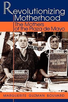 Revolutionizing Motherhood: The Mothers of the Plaza de Mayo - Bouvard, Marguerite Guzman, and Bouvard, Marquerite Guzman