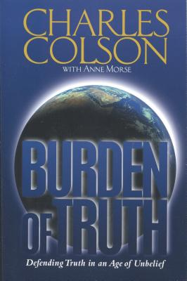 Burden of Truth: Defending Truth in an Age of Unbelief - Colson, Charles W, and Morse, Anne