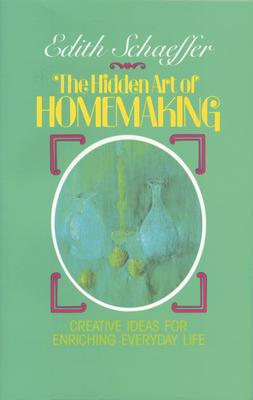 The Hidden Art of Homemaking - Schaeffer, Edith