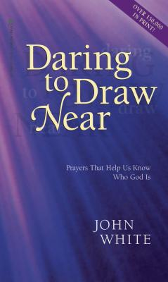 Daring to Draw Near: Prayers That Help Us Know Who God is - White, John
