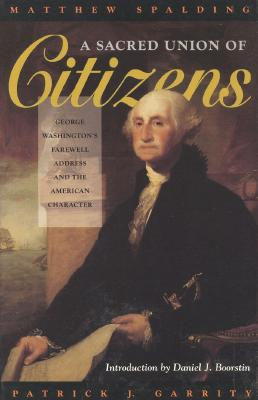 A Sacred Union of Citizens: George Washington's Farewell Address and the American Character - Spalding, Matthew, and Garrity, Patrick J, and Boorstin, Daniel J (Introduction by)