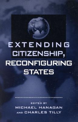 Extending Citizenship, Reconfiguring States - Hanagan, Michael (Editor), and Tilly, Charles, PhD (Editor), and Hobson, Barbara (Contributions by)