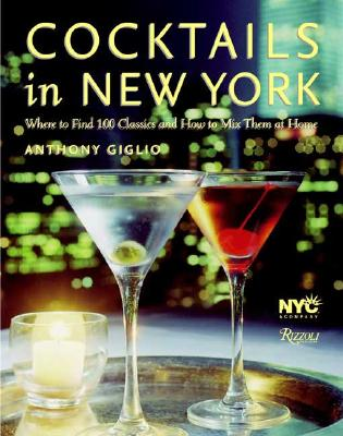 Cocktails in New York: Where to Find 100 Classics and How to Mix Them at Home - Giglio, Anthony, and Medilek, Peter (Photographer)