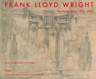 Frank Lloyd Wright: The Heroic Years: 1920-1932 - Pfeiffer, Bruce Brooks