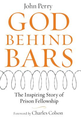 God Behind Bars: The Amazing Story of Prison Fellowship - Perry, John, and Colson, Charles W (Foreword by)